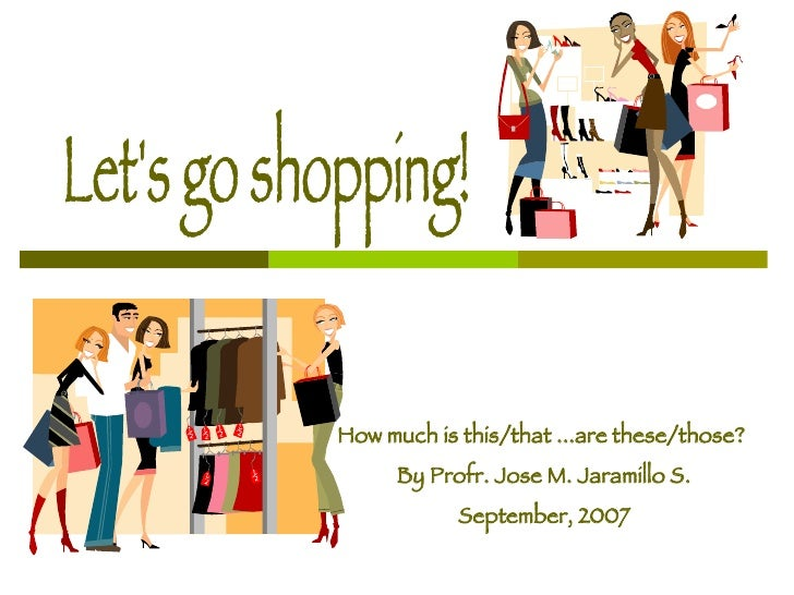 Let's go shopping! How much is this/that ...are these/those?  By Profr. Jose M. Jaramillo S. September, 2007