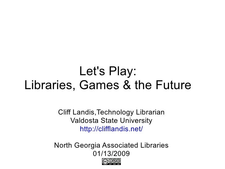 Let's Play: Libraries, Games & the Future Cliff Landis,Technology Librarian Valdosta State University http://clifflandis.n...