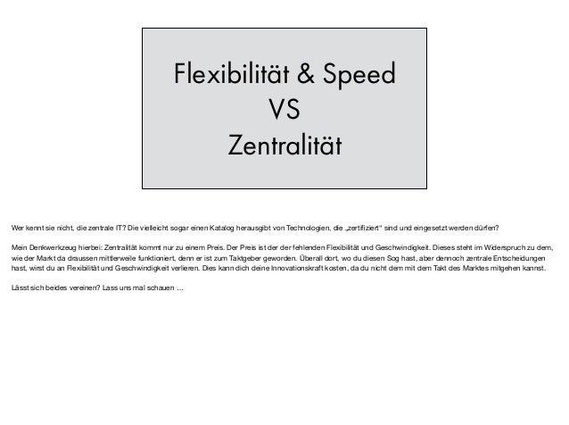 Flexibilität & Speed VS Zentralität Wer kennt sie nicht, die zentrale IT? Die vielleicht sogar einen Katalog herausgibt vo...