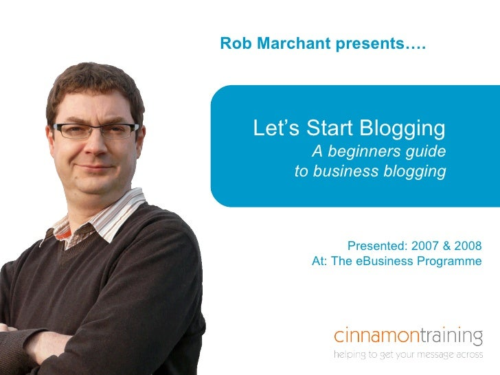 Rob Marchant presents…. Here is a title that is  in a box Let's Start Blogging A beginners guide to business blogging Pres...