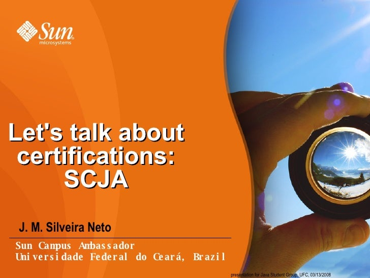 Let's talk about certifications: SCJA <ul><li>J. M. Silveira Neto </li></ul>presentation for Java Student Group, UFC, 03/1...