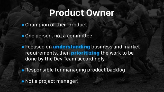 Product Owner •Champion of their product •One person, not a committee •Focused on understanding business and market requir...