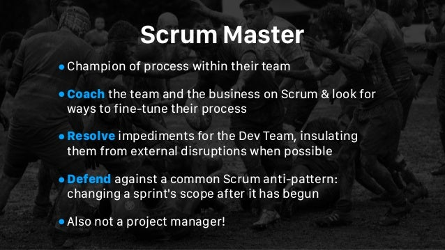Scrum Master •Champion of process within their team •Coach the team and the business on Scrum & look for ways to fine-tune...