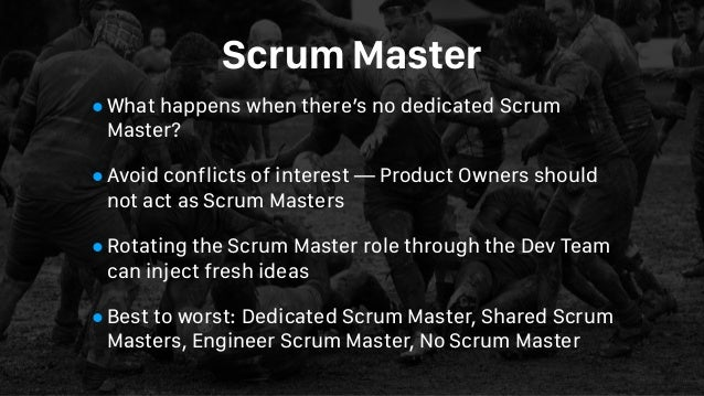 Scrum Master •What happens when there's no dedicated Scrum Master? •Avoid conflicts of interest — Product Owners should no...