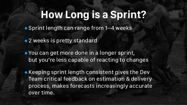 How Long is a Sprint? •Sprint length can range from 1–4 weeks •2 weeks is pretty standard •You can get more done in a long...