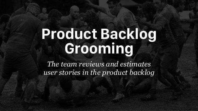 Product Backlog Grooming The team reviews and estimates user stories in the product backlog