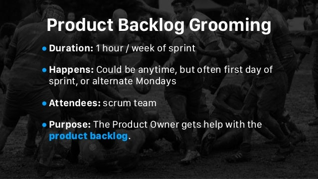 Product Backlog Grooming •Duration: 1 hour / week of sprint •Happens: Could be anytime, but often first day of sprint, or ...