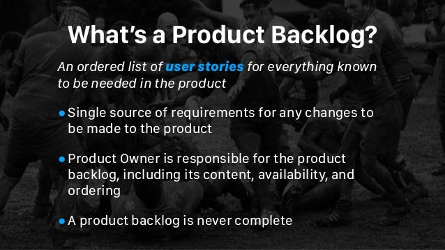 What's a Product Backlog? An ordered list of user stories for everything known to be needed in the product •Single source ...