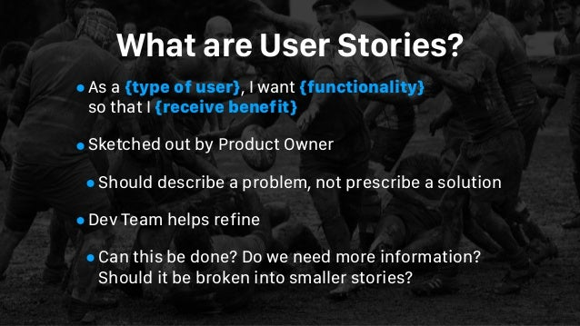 What are User Stories? •As a {type of user}, I want {functionality}  so that I {receive benefit} •Sketched out by Product...