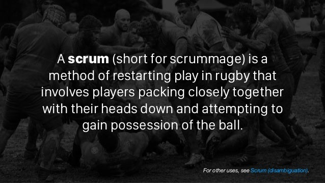 Ascrum(short forscrummage) is a method of restarting play inrugbythat involves players packing closely together with ...