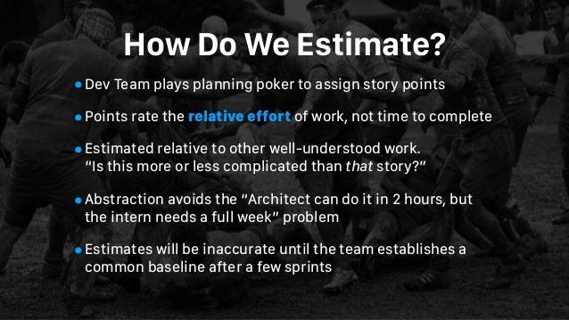 How Do We Estimate? •Dev Team plays planning poker to assign story points •Points rate the relative effort of work, not ti...