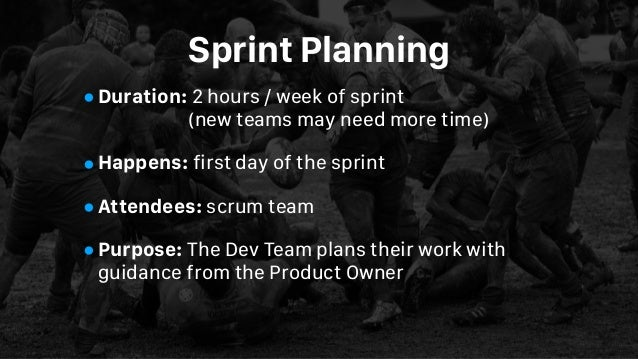 Sprint Planning •Duration: 2 hours / week of sprint (new teams may need more time) •Happens: first day of the sprint •Att...