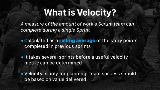 What is Velocity? A measure of the amount of work aScrum teamcan complete during a singleSprint •Calculated as a rollin...