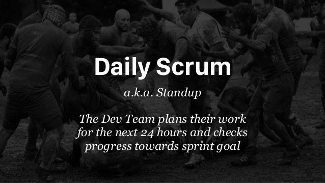 Daily Scrum a.k.a. Standup The Dev Team plans their work for the next 24 hours and checks progress towards sprint goal