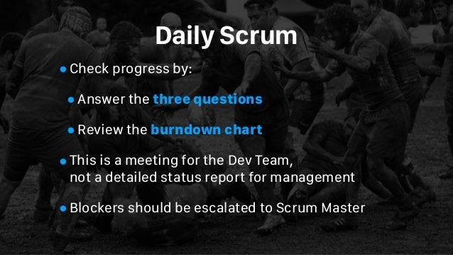Daily Scrum •Check progress by: •Answer the three questions •Review the burndown chart •This is a meeting for the Dev Team...