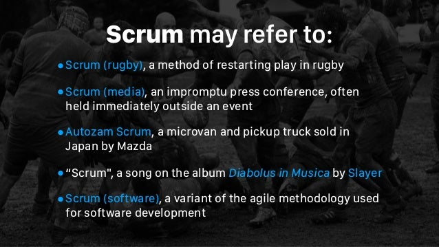 Scrummay refer to: •Scrum (rugby), a method of restarting play in rugby •Scrum (media), an impromptu press conference, of...