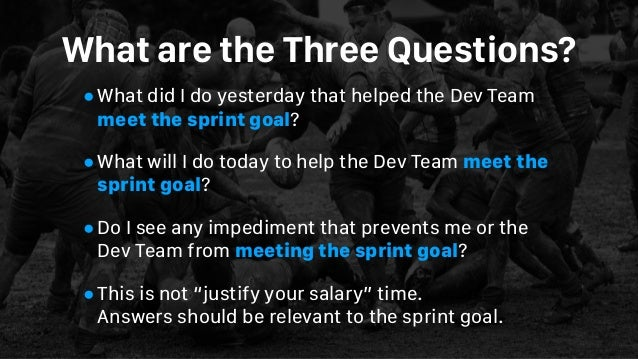 What are the Three Questions? •What did I do yesterday that helped the Dev Team meet the sprint goal? •What will I do toda...