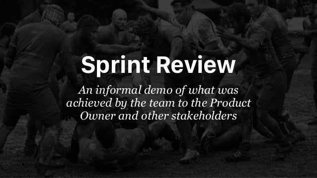 Sprint Review An informal demo of what was achieved by the team to the Product Owner and other stakeholders