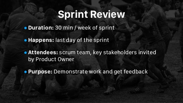 Sprint Review •Duration: 30 min / week of sprint •Happens: last day of the sprint •Attendees: scrum team, key stakeholders...