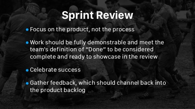 Sprint Review •Focus on the product, not the process •Work should be fully demonstrable and meet the team's definition of ...
