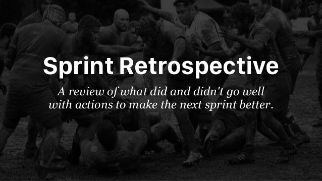 Sprint Retrospective A review of what did and didn't go well with actions to make the next sprint better.