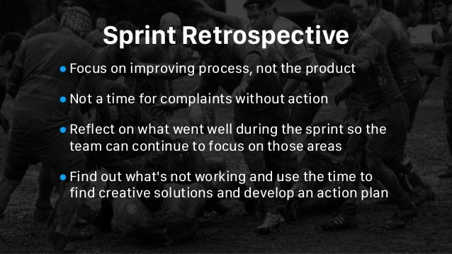 Sprint Retrospective •Focus on improving process, not the product •Not a time for complaints without action •Reflect on wh...