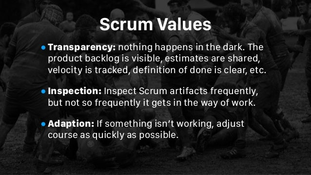 Scrum Values •Transparency: nothing happens in the dark. The product backlog is visible, estimates are shared, velocity is...