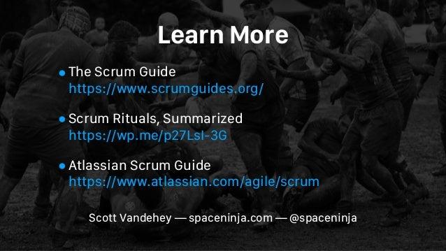 Learn More •The Scrum Guide https://www.scrumguides.org/ •Scrum Rituals, Summarized https://wp.me/p27LsI-3G •Atlassian S...