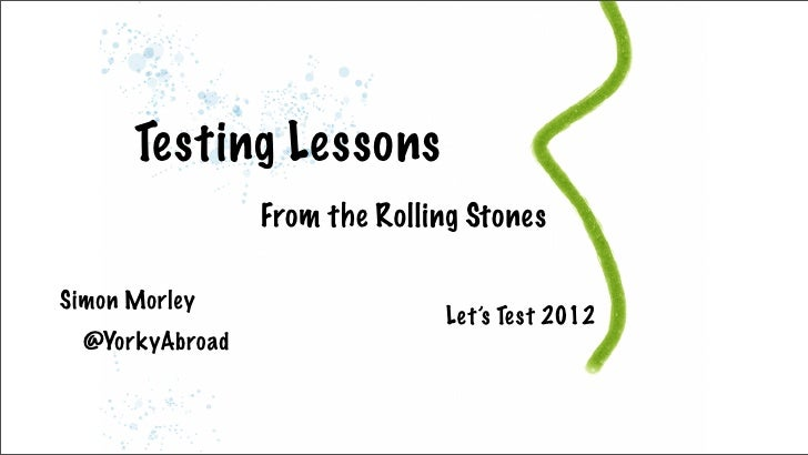 Testing Lessons                 From the Rolling StonesSimon Morley                               Let's Test 2012  @YorkyA...