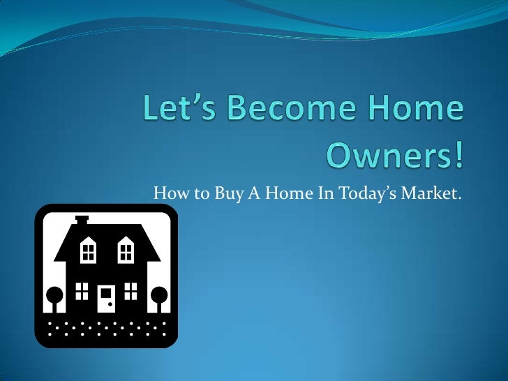 Let's Become Home Owners!<br />How to Buy A Home In Today's Market.<br />
