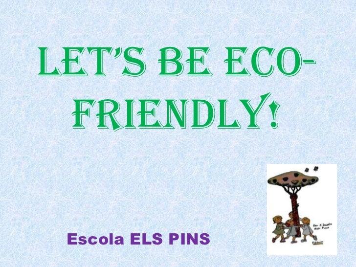 LET'S BE ECO-FRIENDLY!<br />Escola ELS PINS<br />