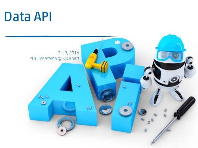 Data API ことはじめ MT 福岡 - Web制作・運営のツボVol.1 Oct 9, 2016 YUJI TAKAYAMA @ Six Apart