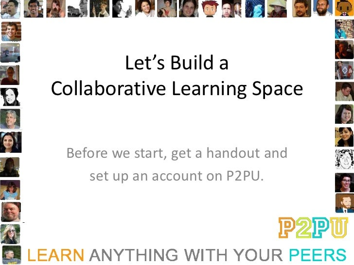 Let's Build aCollaborative Learning Space Before we start, get a handout and    set up an account on P2PU.