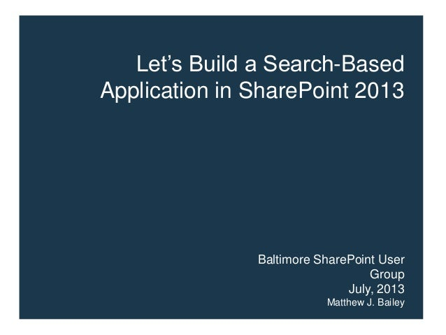 Let's Build a Search-Based Application in SharePoint 2013 Baltimore SharePoint User Group July, 2013 Matthew J. Bailey