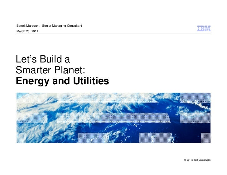 Benoit Marcoux , Senior Managing ConsultantMarch 23, 2011Let's Build aSmarter Planet:Energy and Utilities                 ...