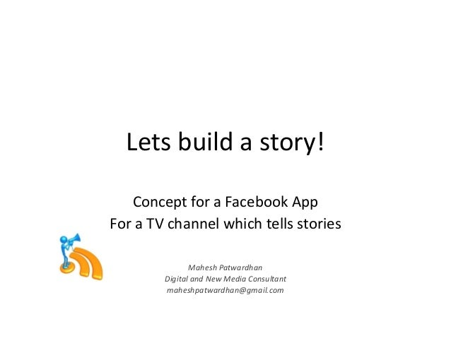 Lets build a story! Concept for a Facebook App For a TV channel which tells stories Mahesh Patwardhan Digital and New Medi...