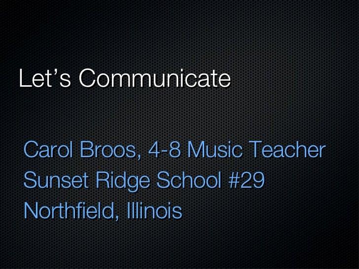 Let's Communicate <ul><li>Carol Broos, 4-8 Music Teacher </li></ul><ul><li>Sunset Ridge School #29 </li></ul><ul><li>North...