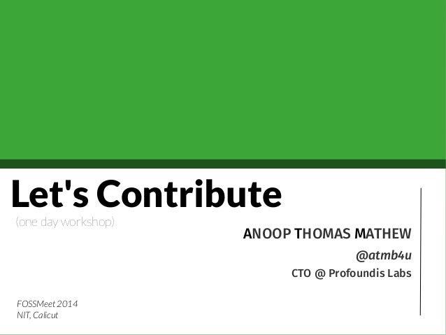 Let's Contribute ANOOP THOMAS MATHEW @atmb4u CTO @ Profoundis Labs (one day workshop) FOSSMeet 2014 NIT, Calicut