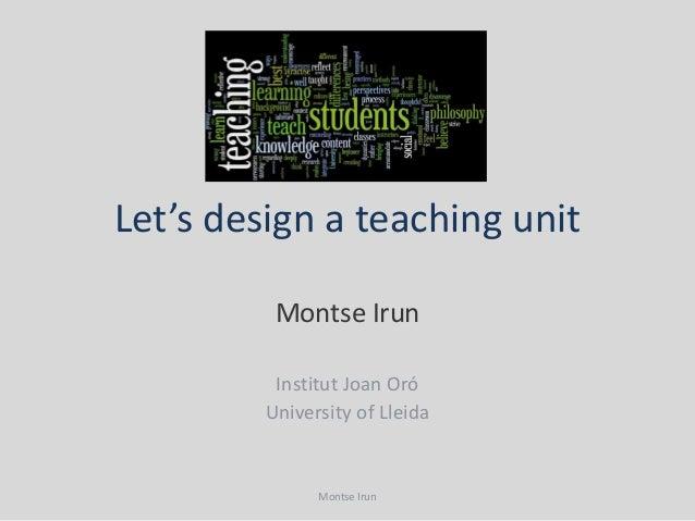 Let's design a teaching unit          Montse Irun          Institut Joan Oró         University of Lleida               Mo...