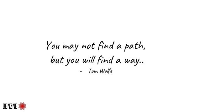 You may not find a path, but you will find a way.. - Tom Wolfe