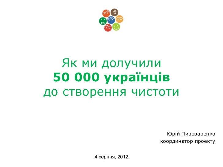Як ми долучили 50 000 українцівдо створення чистоти                          Юрій Пивоваренко                        коорд...