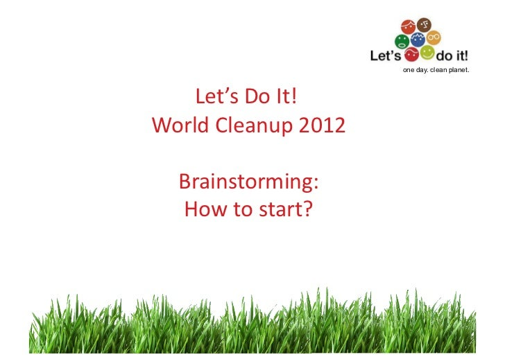 one day. clean planet.    Let's	  Do	  It!	                        	  World	  Cleanup	  2012   	      Brainstorming:      ...