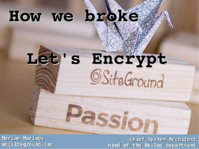 How we broke How we broke  Let's EncryptLet's Encrypt Marian MarinovMarian Marinov mm@siteground.commm@siteground.com Chie...