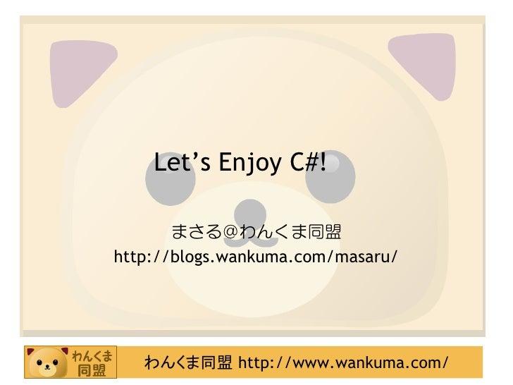 Let's Enjoy C#!         まさる@わんくま同盟 http://blogs.wankuma.com/masaru/        わんくま同盟 http://www.wankuma.com/