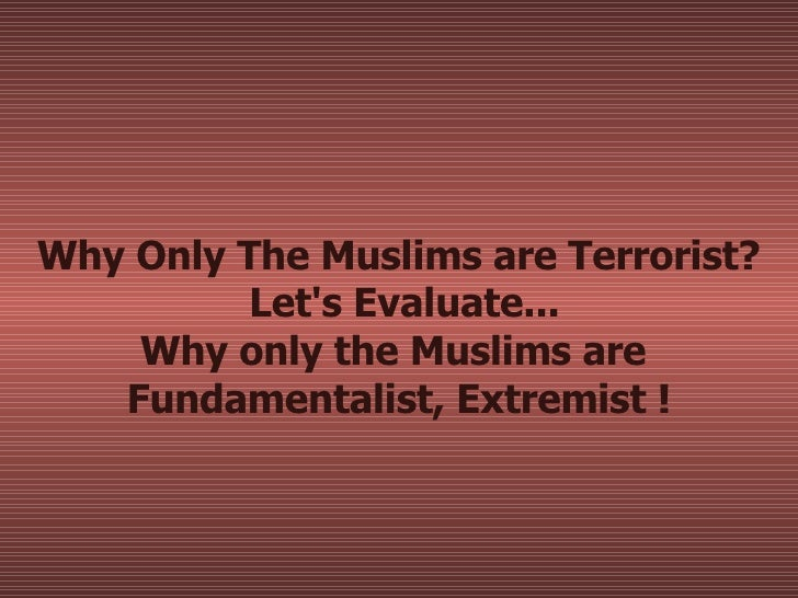 Why Only The Muslims are Terrorist?  Let's Evaluate... Why only the Muslims are  Fundamentalist, Extremist !