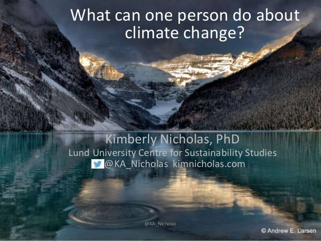 What can one person do about climate change? Kimberly Nicholas, PhD Lund University Centre for Sustainability Studies @KA_...