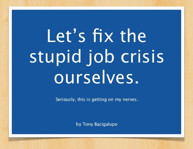 Let's fix thestupid job crisis   ourselves.   Seriously, this is getting on my nerves.            by Tony Bacigalupo