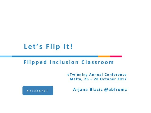 Let's Flip It! # e T c o n f 1 7 Arjana Blazic @abfromz F l i p p e d I n c l u s i o n C l a s s r o o m eTwinning Annual...