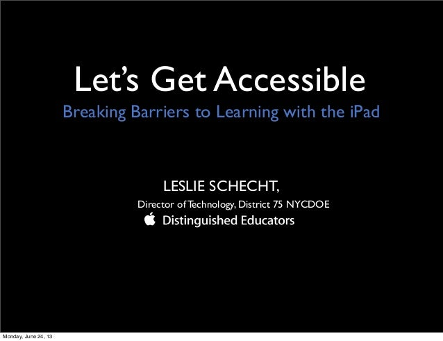 Let's Get AccessibleLESLIE SCHECHT,Director of Technology, District 75 NYCDOEBreaking Barriers to Learning with the iPadMo...