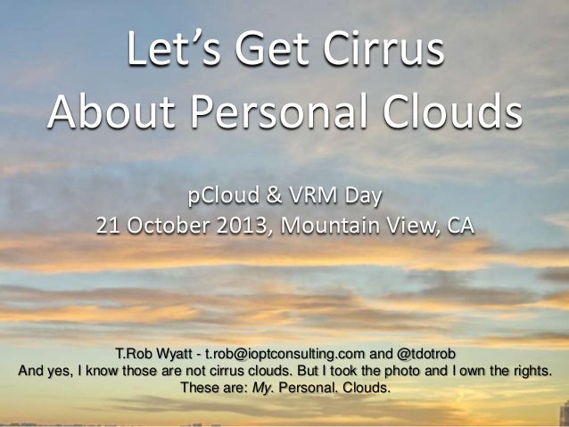 Let's Get Cirrus About Personal Clouds pCloud & VRM Day 21 October 2013, Mountain View, CA  T.Rob Wyatt - t.rob@ioptconsul...